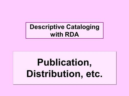 Descriptive Cataloging with RDA Publication, Distribution, etc.