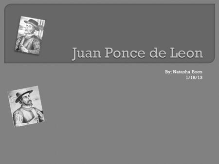 By: Natasha Boes 1/18/13. Juan Ponce de Leon was an explorer for 28 years from 1493 to1521. He was born in Santervas Spain. Spain funded his exploration.