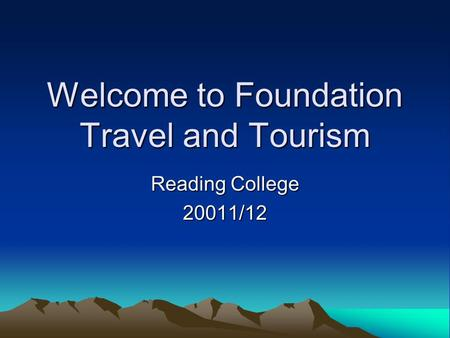 Welcome to Foundation Travel and Tourism Reading College 20011/12.