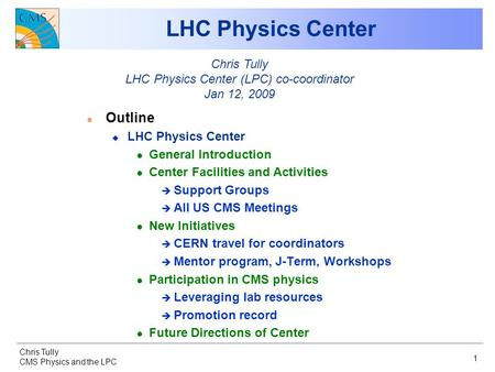 Chris Tully CMS Physics and the LPC 1 LHC Physics Center n Outline u LHC Physics Center l General Introduction l Center Facilities and Activities è Support.