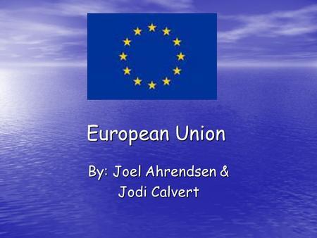 European Union By: Joel Ahrendsen & Jodi Calvert.