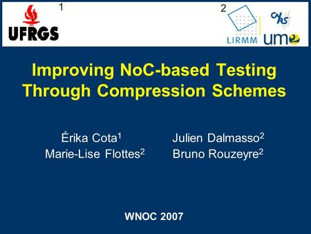 Improving NoC-based Testing Through Compression Schemes Érika Cota 1 Julien Dalmasso 2 Marie-Lise Flottes 2 Bruno Rouzeyre 2 WNOC 2007 1 2.