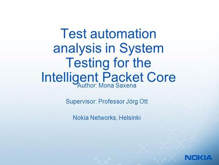 Test automation analysis in System Testing for the Intelligent Packet Core Author: Mona Saxena Supervisor: Professor Jörg Ott Nokia Networks, Helsinki.