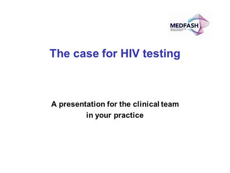 The case for HIV testing A presentation for the clinical team in your practice.
