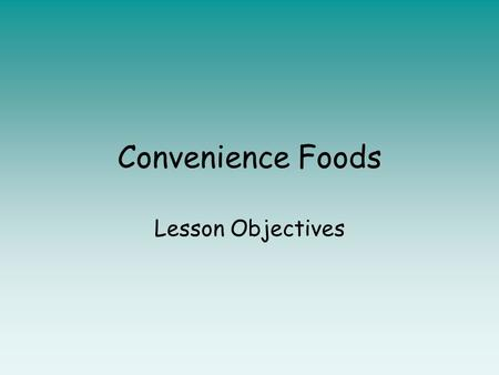 Convenience Foods Lesson Objectives. Lesson objective: To discuss the modification suggestions of five different pastry products Success criteria: 1.You.