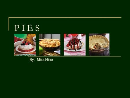 P I E S By: Miss Hine. Pie Begins with Pastry Pastry: The dough used to make piecrusts Used for dessert pies or meat pies.