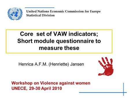 United Nations Economic Commission for Europe Statistical Division Core set of VAW indicators; Short module questionnaire to measure these Henrica A.F.M.