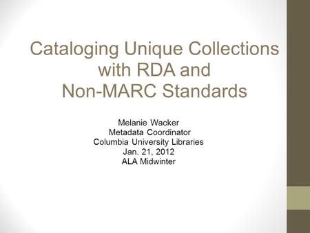 Cataloging Unique Collections with RDA and Non-MARC Standards Melanie Wacker Metadata Coordinator Columbia University Libraries Jan. 21, 2012 ALA Midwinter.