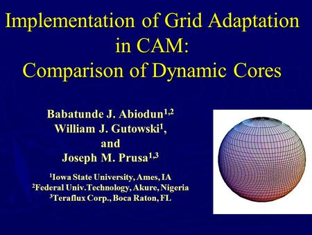 Implementation of Grid Adaptation in CAM: Comparison of Dynamic Cores Babatunde J. Abiodun 1,2 William J. Gutowski 1, and Joseph M. Prusa 1,3 1 Iowa State.