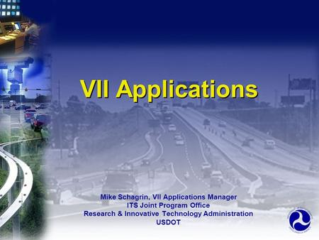 VII Applications Mike Schagrin, VII Applications Manager ITS Joint Program Office Research & Innovative Technology Administration USDOT Mike Schagrin,