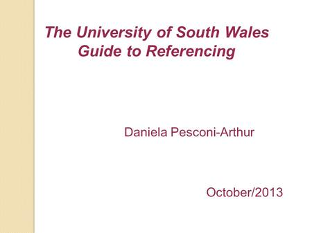 The University of South Wales Guide to Referencing Daniela Pesconi-Arthur October/2013.