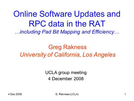4 Dec 2008G. Rakness (UCLA)1 Online Software Updates and RPC data in the RAT …including Pad Bit Mapping and Efficiency… Greg Rakness University of California,