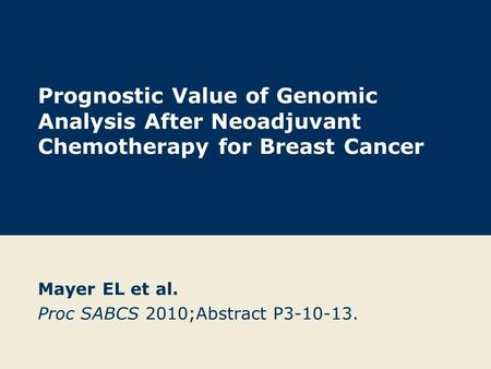 Prognostic Value of Genomic Analysis After Neoadjuvant Chemotherapy for Breast Cancer Mayer EL et al. Proc SABCS 2010;Abstract P3-10-13.