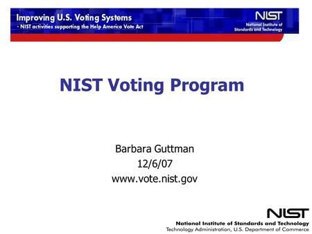NIST Voting Program Barbara Guttman 12/6/07 www.vote.nist.gov.