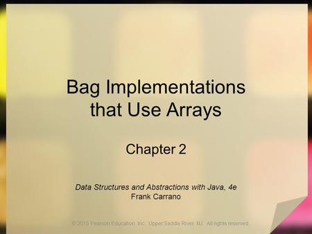 Bag Implementations that Use Arrays Chapter 2 © 2015 Pearson Education, Inc., Upper Saddle River, NJ. All rights reserved. Data Structures and Abstractions.
