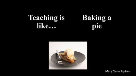 Teaching is like… Mary Claire Squires Baking a pie.