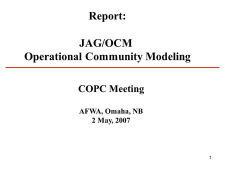 1 Report: JAG/OCM Operational Community Modeling COPC Meeting AFWA, Omaha, NB 2 May, 2007.
