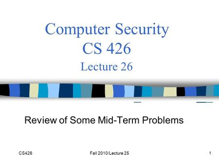 CS426Fall 2010/Lecture 251 Computer Security CS 426 Lecture 26 Review of Some Mid-Term Problems.