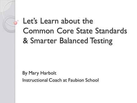 Let's Learn about the Common Core State Standards & Smarter Balanced Testing By Mary Harbolt Instructional Coach at Faubion School.