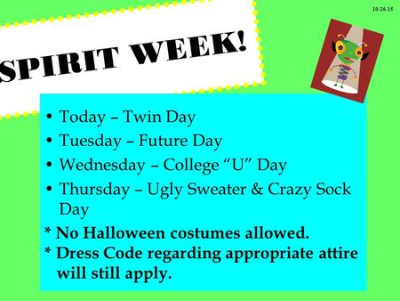 "SPIRIT WEEK! Today – Twin Day Tuesday – Future Day Wednesday – College ""U"" Day Thursday – Ugly Sweater & Crazy Sock Day * No Halloween costumes allowed."