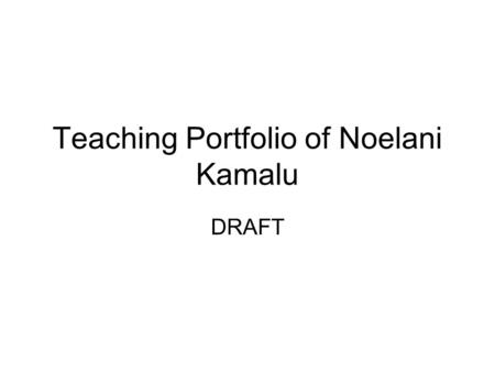 Teaching Portfolio of Noelani Kamalu DRAFT. Introduction This portfolio is a compilation of my work as a teacher thus far, which includes unit plans and.
