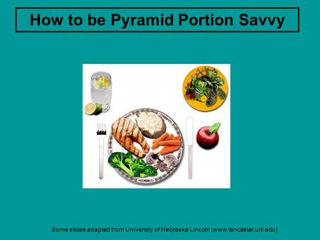 Some slides adapted from University of Nebraska Lincoln (www.lancaster.unl.edu) How to be Pyramid Portion Savvy.