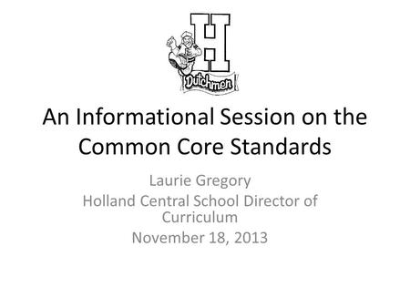 An Informational Session on the Common Core Standards Laurie Gregory Holland Central School Director of Curriculum November 18, 2013.
