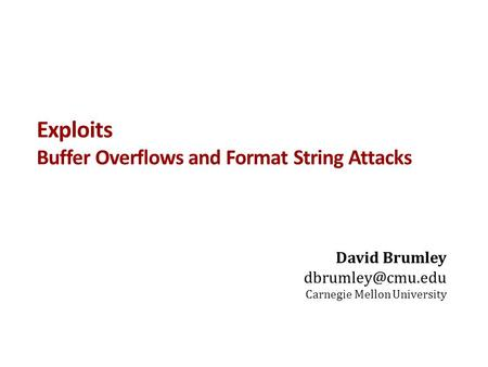 Exploits Buffer Overflows and Format String Attacks David Brumley Carnegie Mellon University.