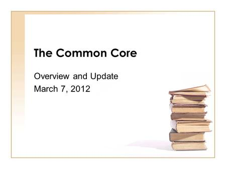 The Common Core Overview and Update March 7, 2012.