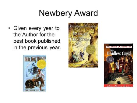 Newbery Award Given every year to the Author for the best book published in the previous year.