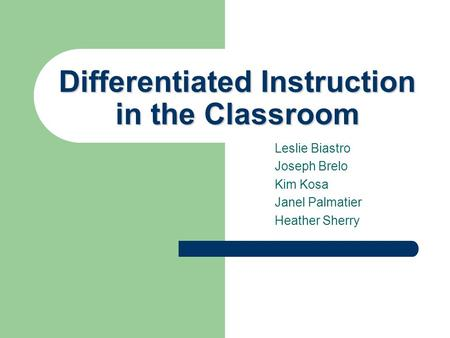 Differentiated Instruction in the Classroom Leslie Biastro Joseph Brelo Kim Kosa Janel Palmatier Heather Sherry.