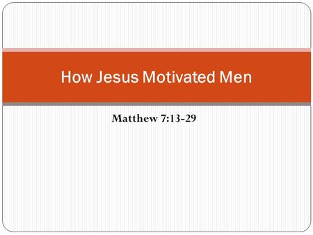 Matthew 7:13-29 How Jesus Motivated Men. Men Need Motivation Some sinners need motivation to obey the gospel (Acts 2:37,41; 26:29) Some erring saints.