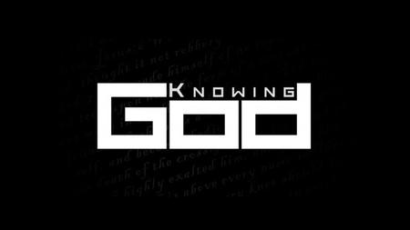 Knowing God Face to face. You can know about God and still not know God.