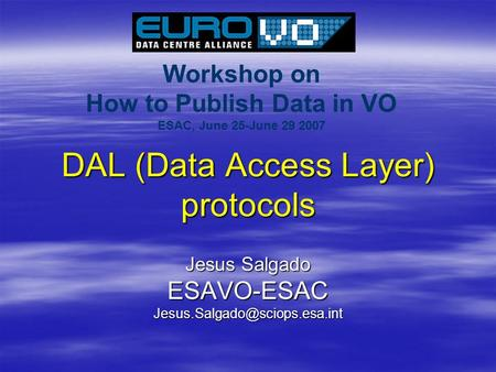 Workshop on How to Publish Data in VO ESAC, June 25-June 29 2007 DAL (Data Access Layer) protocols Jesus Salgado