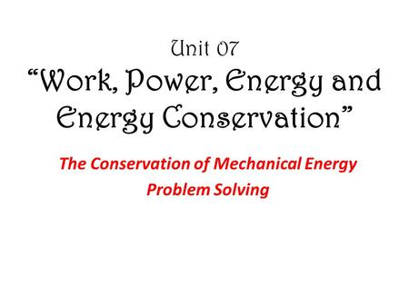 "Unit 07 ""Work, Power, Energy and Energy Conservation"" The Conservation of Mechanical Energy Problem Solving."