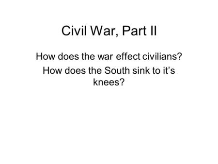 Civil War, Part II How does the war effect civilians? How does the South sink to it's knees?