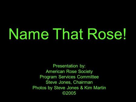 Name That Rose! Presentation by: American Rose Society Program Services Committee Steve Jones, Chairman Photos by Steve Jones & Kim Martin ©2005.