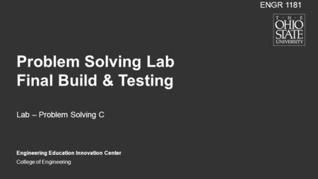 College of Engineering Problem Solving Lab Final Build & Testing Lab – Problem Solving C Engineering Education Innovation Center ENGR 1181.