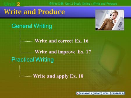 Write and Produce General Writing Practical Writing Write and correct Ex. 16 Write and improve Ex. 17 Write and apply Ex. 18 您所在位置 : Unit 2 Study Online.