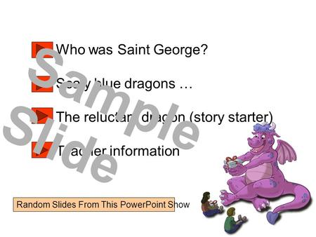 Who was Saint George? Scaly blue dragons … The reluctant dragon (story starter) Teacher information Sample Slide Random Slides From This PowerPoint Show.