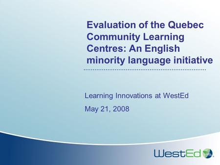 Evaluation of the Quebec Community Learning Centres: An English minority language initiative Learning Innovations at WestEd May 21, 2008.