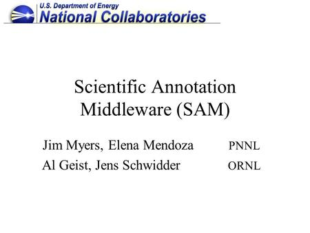 Scientific Annotation Middleware (SAM) Jim Myers, Elena Mendoza PNNL Al Geist, Jens Schwidder ORNL.