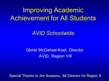 Improving Academic Achievement for All Students AVID Schoolwide Gloria McGehee-Koel, Director AVID, Region VIII Special Thanks to Jim Scarpino, S4 Director.