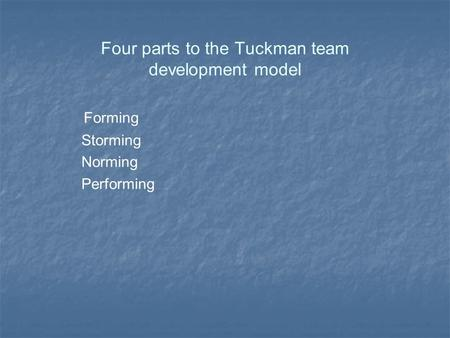 Four parts to the Tuckman team development model Forming Storming Norming Performing.