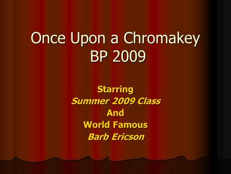 Once Upon a Chromakey BP 2009 Starring Summer 2009 Class And World Famous Barb Ericson.