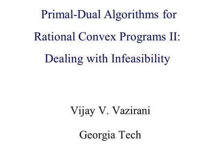 Algorithmic Game Theory and Internet Computing Vijay V. Vazirani Georgia Tech Primal-Dual Algorithms for Rational Convex Programs II: Dealing with Infeasibility.
