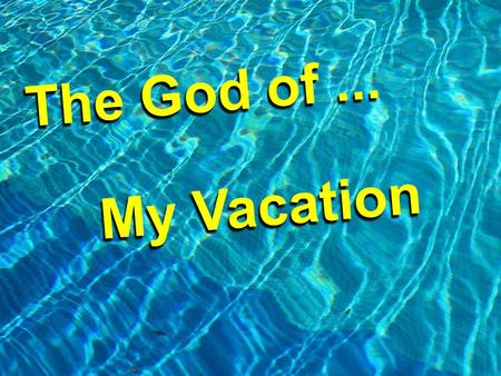The God of... My Vacation M y V a c a t i o n. Vacation!!! Man was made with a desire and need for re- creation.