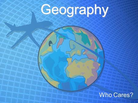 Geography Who Cares?. Objectives 1.TAKE NOTES!!!! 2.Identify the 5 themes of geography 3.Answer the worksheets.