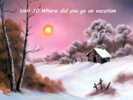 Unit 10 Where did you go on vacation. Where did you go on vacation? I went to the mountains. Where did you go on vacation? I went to the museums.