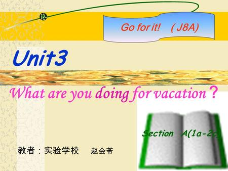 Section A(1a-2c) What are you doing for vacation ? Go for it! ( J8A) Unit3 教者:实验学校 赵会苓.